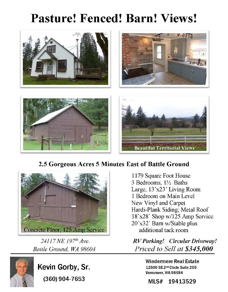 Real Estate for Sale at $345,000! Come and view this updated three bedroom, one full and one half bath, 1179 square foot two story territorial view home on 2.5 gorgeous, fenced acres with outbuildings, a barn with stable+, and a pasture located at 24117 NE 197th Avenue, Battle Ground, Washington 98604 in Clark County area 64 which is the central area east of Battle Ground. The RMLS number is 19413529. It has one wood stove and a territorial view. It was built in 1932 and has a detached two car garage. The local high school is Battle Ground High and the annual taxes due are $2,956.79. It is not a short sale nor a bank owned property. Kevin Gorby is the listing broker with Windermere Stellar located at 12500 SE 2nd Circle Suite 205, Vancouver, Washington 98684. His email address is kevingorby@gmail.com. All information on this eFlyer is believed to be reliable as of February 8th, 2019, but is not guaranteed and subject to change. Buyer is to verify all information. RMLS/NWMLS Real Estate Brokers are committed to an Equal Housing Opportunity. Say you saw this listing information on http://www.ezRealEstateFlyers.com.