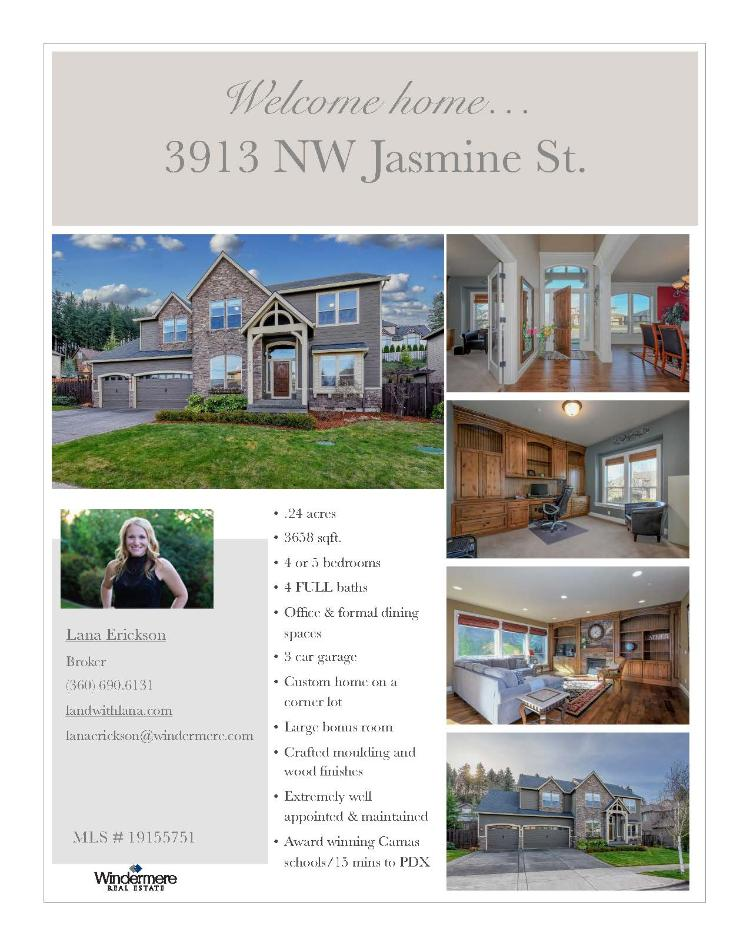 Real Estate for Sale at $785,000! Come and view this elegant four bedroom, four bath, 3659 square foot two story custom Lake Ridge North mountain view home on a large .24 acre corner lot located at 3913 NW Jasmine Street, Camas, Washington 98607 in Clark County area 32 which is in the Camas city limits. The RMLS number is 19155751. It has one gas burning fireplace and a valley & mountain view. It was built in 2012 and has an attached three car garage. The local high school is Camas High and the annual taxes due are $9,468.35. It is not a short sale nor a bank owned property. Lana Erickson is the listing broker with Windermere Stellar located at 210 E 13th Street Suite 100, Vancouver, Washington 98660. Her email address is lanaerickson@windermere.com. All information on this eFlyer is believed to be reliable as of February 7th, 2019, but is not guaranteed and subject to change. Buyer is to verify all information. RMLS/NWMLS Real Estate Brokers are committed to an Equal Housing Opportunity. Say you saw this listing information on http://www.ezRealEstateFlyers.com.
