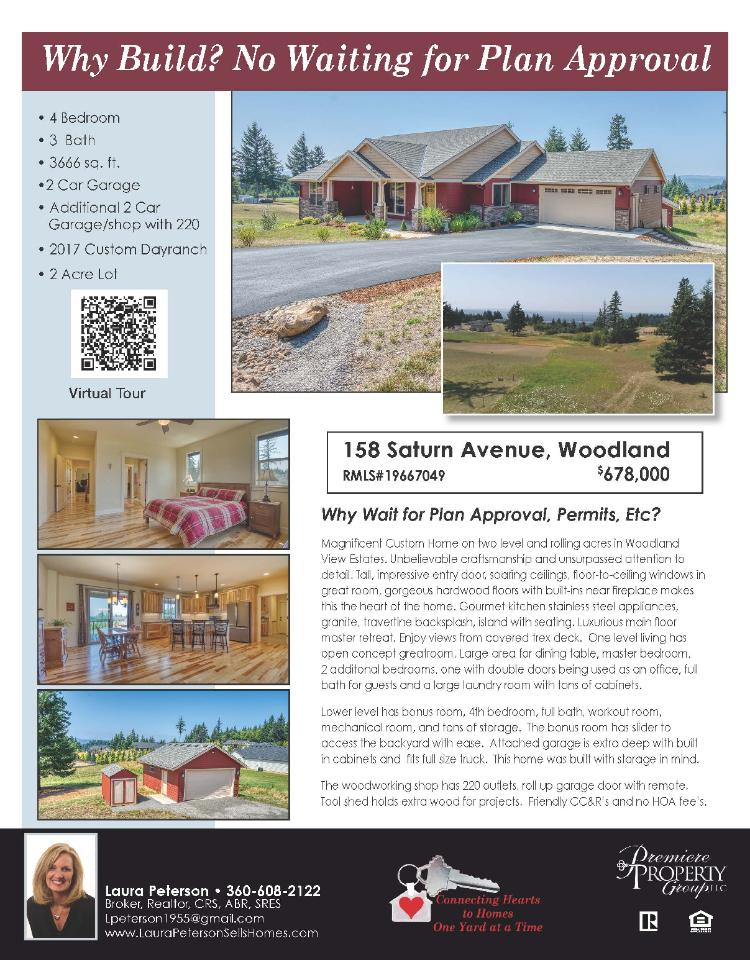 Real Estate for Sale at $678,000! Come and view this magnificent four bedroom, three bath, 3666 square foot two level custom Woodland View Estates daylight ranch plus a shop on two acres located at 158 Saturn Avenue, Woodland, Washington 98674 in Cowlitz County area 81 which is in the Woodland school district. The RMLS is 19667049. It has one propane insert fireplace and a territorial view which includes a view of a river and trees. It was built in 2017 and has an attached two car garage. The local high school is Woodland High and the annual taxes due are $5,302.36. It is not a short sale nor a bank owned property. Laura Peterson is the listing broker with Premiere Property Group located at 311 W 11th Street, Vancouver, Washington 98660. Her email address is lpeterson1955@gmail.com and her website address is http://www.laurapetersonsellshomes.com. All information on this eFlyer is believed to be reliable as of August 22nd, 2019, but is not guaranteed and subject to change. Buyer is to verify all information. RMLS/NWMLS Real Estate Brokers are committed to an Equal Housing Opportunity. Say you saw this listing information on https://www.ezRealEstateFlyers.com.