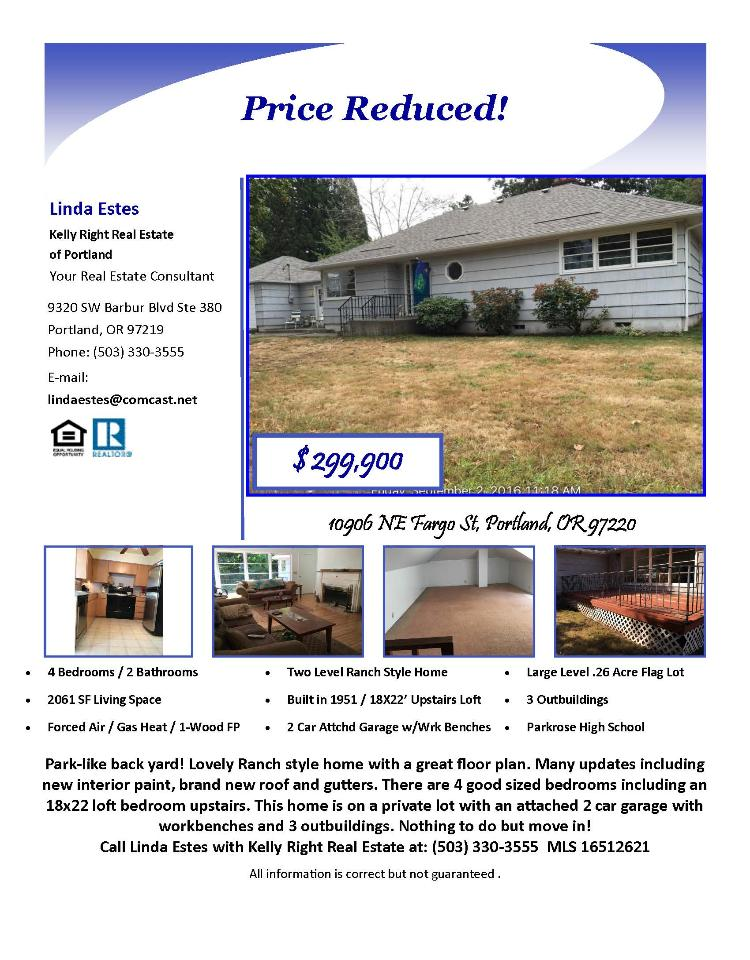 Real Estate NOW for sale at $299,900! Come and view this lovely four bedroom, two bath, 2061 square foot two level updated Ranch Style home with three outbuildings on a large .26 acre lot with a park-like backyard located at 10906 NE Fargo Street, Portland, Oregon 97220 in Multnomah County. The RMLS number is 16512621. It has one wood burning fireplace and is not considered to be a view home. It was built in 1951 and has an attached two car garage with workbenches in it. The local high school is Parkrose High and the annual taxes due are $3,462.34. It is not a short sale nor a bank owned property. Linda Estes is the listing agent with Kelly Right Real Estate located at 9320 SW Barbur Boulevard Suite 380, Portland, Oregon 97219. Her email address is lindaestes@comcast.net. All information on this eFlyer is believed to be reliable as of October 6th, 2016, but is not guaranteed and subject to change. Buyer is to verify all information. Say you saw this listing information on http://www.ezRealEstateFlyers.com.