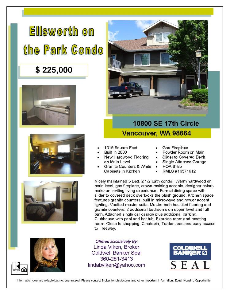 Real Estate for Sale at $225,000! Come and view this three Bedroom, two full and one half Bath, 1315 square foot nicely maintained two story Ellsworth on the Park Condo with one car attached Garage located at 10800 SE 17th Circle Unit J112, Vancouver, Washington 98664 in Clark County area 23 which is the East Heights area in Vancouver. The RMLS number is 16571612. It has one gas burning fireplace and is not considered to be a view home. It was built in 2003 and the local high school is Mountain View High. The annual taxes due are $2,018.46. It is not a short sale nor a bank owned property. Linda Viken is the listing agent with Coldwell Banker Seal located at 3425 SE 192nd Avenue Suite 114, Vancouver, Washington 98683. Her email address is lindabviken@yahoo.com. All information on this eFlyer is believed to be reliable as of June 1st, 2016, but is not guaranteed and subject to change. Buyer is to verify all information. Say you saw this listing information on http://www.ezRealEstateFlyers.com.