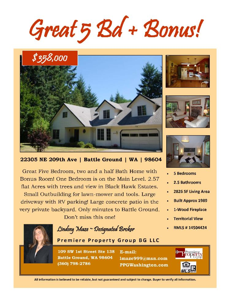Real Estate for Sale at $358,000! Five Bedroom, two and a half Bath, 2826 square foot great two level Black Hawk Estates home plus a Bonus Room on 2.57 acres located at 22305 NE 209th Avenue, Battle Ground, Washington 98604 in Clark County area 61 which is the Battle Ground area. The RMLS number is 14504424. It has one wood burning fireplace and a territorial view. It was built in 1989 and the local high school is Battle Ground High. The annual taxes due are $3,565.88. It is not a short sale nor a bank owned property. The listing agent is Lindsey Maze with Premiere Property Group located at 109 SW 1st Street Suite 138, Battle Ground, Washington 98604. Her email address is lmaze999@msn.com and her web site address is http://www.ppgwashington.com. All information on this eFlyer is believed to be reliable as of October 2nd, 2014, but is not guaranteed and subject to change. Buyer is to verify all information. Say you saw this listing information on http://www.ezRealEstateFlyers.com.