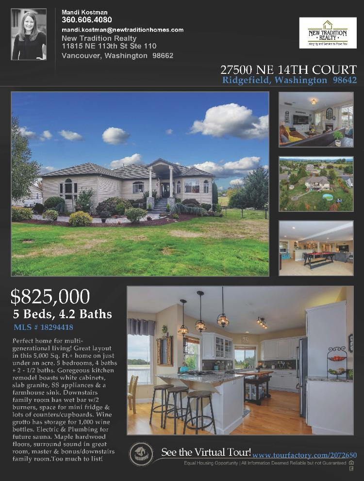 Real Estate Now for Sale at $824,000! Come and view this exceptional five bedroom, four full and two half bath, 5874 square foot two story remodeled Helens View day ranch estate on a spacious .75 acre lot located at 27500 NE 14th Court, Ridgefield, Washington 98642 in Clark County area 52 which is the area east of I-5 in Clark County. The RMLS number is 18294418. It has one gas burning fireplace and is not considered to be a view home. It was built in 1997 and has an attached three car oversized garage. The local high school is Ridgefield High and the annual taxes due are $9,386.68. It is not a short sale nor a bank owned property. Mandi Kostman is the listing broker with New Tradition Realty located at 11815 NE 113th Street Suite 110, Vancouver, Washington 98662. Her email address is mandi.kostman@newtraditionhomes.com. All information on this eFlyer is believed to be reliable as of March 6th, 2019, but is not guaranteed and subject to change. Buyer is to verify all information. RMLS/NWMLS Real Estate Brokers are committed to an Equal Housing Opportunity. Say you saw this lising information on http://www.ezRealEstateFlyers.com.
