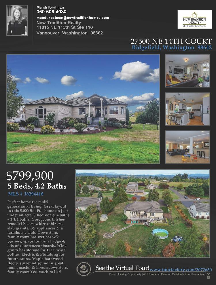 Real Estate Now for Sale at $799,900! Come and view this exceptional five bedroom, four full and two half bath, 5874 square foot two story remodeled Helens View day ranch estate on a spacious .75 acre lot located at 27500 NE 14th Court, Ridgefield, Washington 98642 in Clark County area 52 which is the area east of I-5 in Clark County. The RMLS number is 18294418. It has one gas burning fireplace and is not considered to be a view home. It was built in 1997 and has an attached three car oversized garage. The local high school is Ridgefield High and the annual taxes due are $9,386.68. It is not a short sale nor a bank owned property. Mandi Kostman is the listing broker with New Tradition Realty located at 11815 NE 113th Street Suite 110, Vancouver, Washington 98662. Her email address is mandi.kostman@newtraditionhomes.com. All information on this eFlyer is believed to be reliable as of July 3rd, 2019, but is not guaranteed and subject to change. Buyer is to verify all information. RMLS/NWMLS Real Estate Brokers are committed to an Equal Housing Opportunity. Say you saw this lising information on http://www.ezRealEstateFlyers.com.