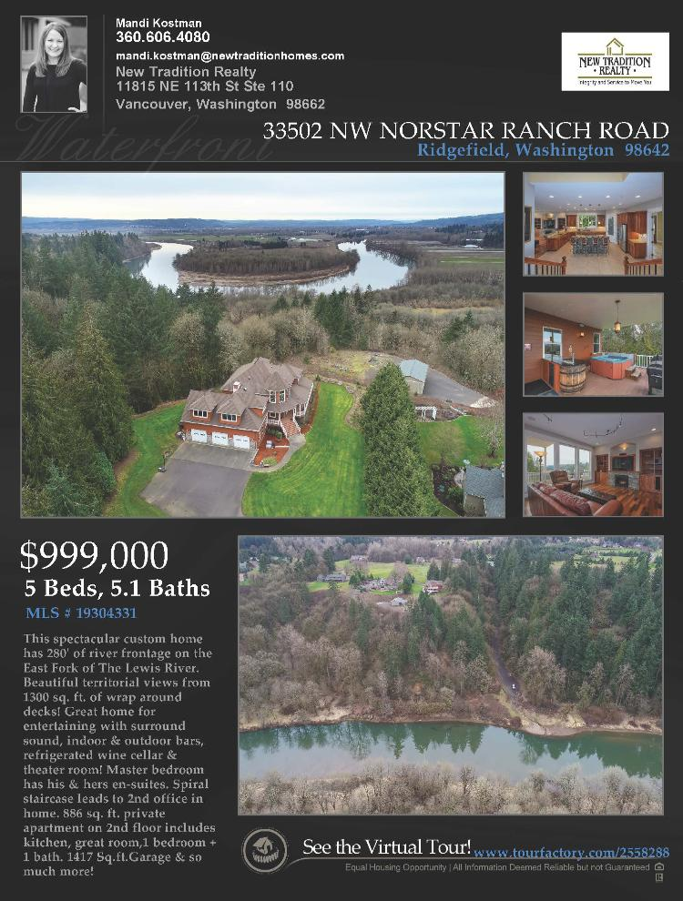Real Estate Now for Sale at $999,000! Come and view this spectacular five bedroom, five full and one half bath, 6150 square foot custom four level view estate on 5.46 riverfront acres on the East Fork of The Lewis River located at 33502 NW Norstar Ranch Road, Ridgefield, Washington 98642 in Clark County area 51 which is the area west of I-5. The RMLS number is 19304331. It has two propane burning fireplaces and a territorial view which includes a view of a river. It was built in 2006 and has an attached three car oversized garage. The local high school is Ridgefield High and the annual taxes due are $10,612.89. It is not a short sale nor a bank owned property. Mandi Kostman is the listing broker with New Tradition Realty located at 11815 NE 113th Street Suite 110, Vancouver, Washington 98662. Her email address is mandi.kostman@newtraditionhomes.com. All information on this eFlyer is believed to be reliable as of July 3rd, 2019, but is not guaranteed and subject to change. Buyer is to verify all information. RMLS/NWMLS Real Estate Brokers are committed to an Equal Housing Opportunity. Say you saw this listing information on http://www.ezRealEstateFlyers.com.