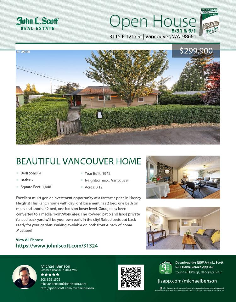 Real Estate for Sale at $299,900! Come and view this excellent multi-gen four bedroom, two bath, 1648 square foot two level Harney Heights Daylight Ranch on .12 acre lot located at 3115 E 12th Street, Vancouver, Washington 98661 in Clark County area 12 which is the Northwest Heights area in Vancouver. The RMLS number is 19109631. It has one propane burning fireplace and is not considered to be a view home. It was built in 1942 and has an attached two car converted garage. The local high school is Fort Vancouver High and the annual taxes due are $2,281.54. It is not a short sale nor a bank owned property. Michael Benson is the listing broker with John L Scott located at 204 SE Park Plaza Drive Suite 111, Vancouver, Washington 98684. His email address is michaelbenson@johnlscott.com. All information on this eFlyer is believed to be reliable as of August 30th, 2019, but is not guaranteed and subject to change. Buyer is to verify all information. RMLS/NWMLS Real Estate Brokers are committed to an Equal Housing Opportunity. Say you saw this listing information on https://www.ezRealEstateFlyers.com.