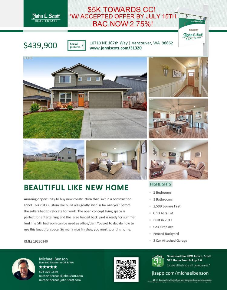 Real Estate Now for Sale at $439,900! Come and view this beautiful five bedroom, three bath, 2599 square foot two story custom new 2017 Sunnyside home with open concept living on a .13 acre lot located at 10710 NE 107th Way, Vancouver, Washington 98662 in Clark County area 62 which is in the Brush Prairie or Hockinson area. It has one gas burning fireplace and is not considered to be a view home. It was built new in 2017 and has an attached two car garage. The local high school is Prairie High School and the annual taxes due are $2,859.77. It is not a short sale nor a bank owned property. Michael Benson is the listing broker with John L Scott located at 204 SE Park Plaza Drive Suite 111, Vancouver, Washington 98684. His email address is michaelbenson@johnlscott.com. All information on this eFlyer is believed to be reliable as of June 28th, 2019, but is not guaranteed and subject to change. Buyer is to verify all information. RMLS/NWMLS Real Estate Brokers are committed to an Equal Housing Opportunity. Say you saw this listing information on http://www.ezRealEstateFlyers.com.