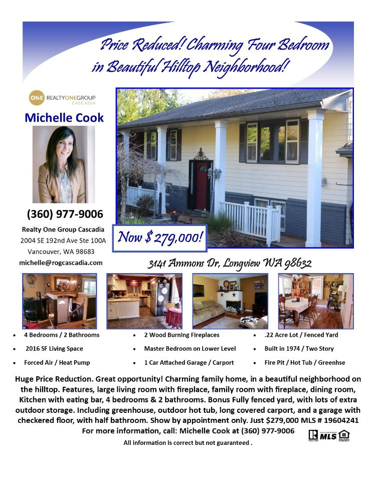 Real Estate Now for Sale at $279,000! Come and view this charming four bedroom, two bath, 2016 square foot two story Ammons area hilltop home plus a greenhouse and garden on a large .22 acre lot located at 3141 Ammons Drive, Longview, Washington 98632 in Cowlitz County. The RMLS number is 19604241. It has two wood burning fireplaces and is not considered to be a view home. It was built in 1974 and has an attached one car garage plus a carport. The local high school is Mark Morris High and the annual taxes due are $2,572.10. It is not a short sale nor a bank owned property. Michelle Cook is the listing broker with Realty One Group Cascadia located at 2004 SE 192nd Avenue, Suite 100A, Vancouver, Washington 98683. Her email address is michelle@rogcascadia.com. All information on this eFlyer is believed to be reliable as of September 6th, 2019, but is not guaranteed and subject to change. Buyer is to verify all information. RMLS/NWMLS Real Estate Brokers are committed to an Equal Housing Opportunity. Say you saw this listing information on https://www.ezRealEstateFlyers.com.