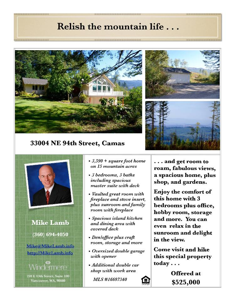 Real Estate for sale at $525,000! Come and view this three bedroom, three bath, 3590 square foot two story Livingston Mountain view home with an extra double car detached shop on fifteen mountain acres located at 33004 NE 94th Street, Camas, Washington 98607 in Clark County area 32 which is in the Camas city limits. The RMLS number is 16697340. It has two wood fireplaces and a territorial view which includes a view of a mountain and valley. It was built in 1994 and has a two car attached garage. The local high school is Camas High and the annual taxes due are $5,356.86. It is not a short sale nor a bank owned property. Mike Lamb is the listing agent with Windermere Stellar located at 210 E 13th Street Suite 100, Vancouver, Washington 98660. His email address is mike@mikelamb.info and his website address is http://www.mikelamb.info. All information on this eFlyer is believed to be reliable as of August 26th, 2016, but is not guaranteed and subject to change. Buyer is to verify all information. Say you saw this listing information on http://www.ezRealEstateFlyers.com.