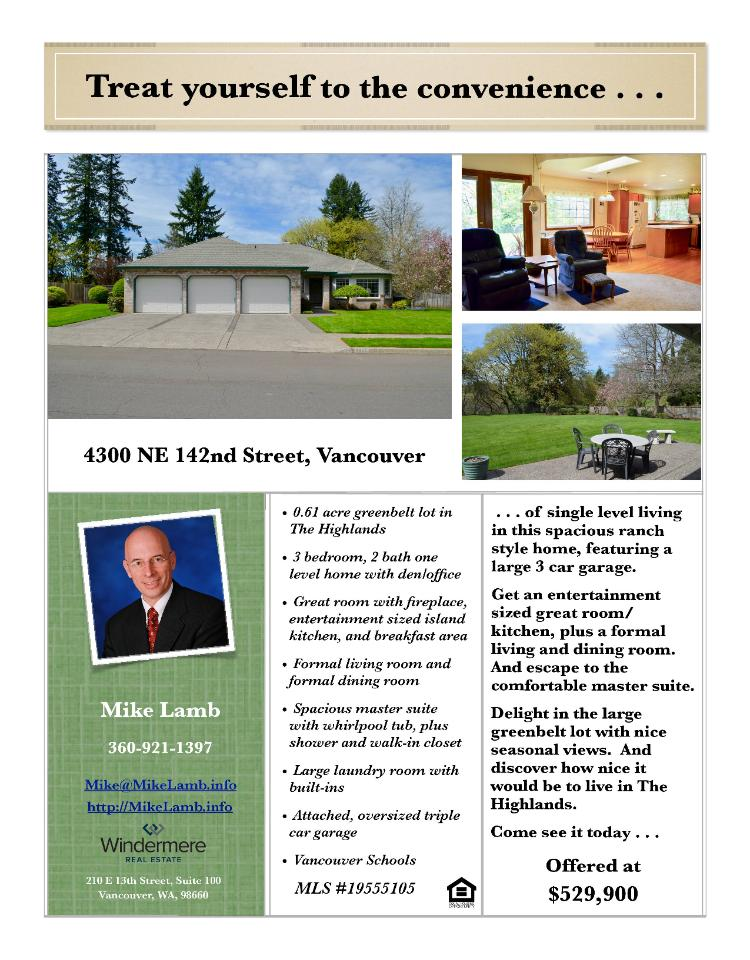 Real Estate for Sale at $529,900! Come and view this spacious three bedroom, two full bath, 2390 square foot one level Highlands at Pleasant Valley ranch style home on a large .61 acre level greenbelt lot located at 4300 NE 142nd Street, Vancouver, Washington 98686 in Clark County area 44 which is the North Salmon Creek area in Vancouver. It has one gas burning fireplace and a territorial view. It was built in 1992 and has an attached three car garage. The local high school is Skyview High and the annual taxes due are $5,361.93. It is not a short sale nor a bank owned property. Mike Lamb is the listing broker with Windermere Stellar located at 210 E 13th Street Suite 100, Vancouver, Washington 98660. His email address is mike@mikelamb.info and his website address is http://www.mikelamb.info. All information on this eFlyer is believed to be reliable as of May 30th, 2019, but is not guaranteed and subject to change. Buyer is to verify all information. RMLS/NWMLS Real Estate Brokers are committed to an Equal Housing Opportunity. Say you saw this listing information on http://www.ezRealEstateFlyers.com.