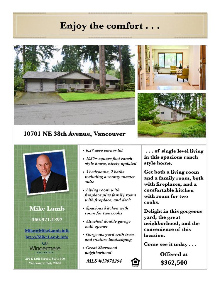 Real Estate for Sale at $362,500! Come and view this nicely updated three bedroom, two bath, 1632 square foot one level Sherwood ranch style home on a large .27 acre gorgeous corner lot located at 10701 NE 38th Avenue, Vancouver, Washington 98686 in Clark County area 42 which is in the South Salmon Creek area of Vancouver. The RMLS number is 19674294. It has two wood burning fireplaces and is not considered to be a view home. It was built in 1980 and has an attached two car extra-deep garage. The local high school is Skyview High and the annual taxes due are $3,427.58. It is not a short sale nor a bank owned property. Mike Lamb is the listing broker with Windermere Stellar located at 210 E 13th Street Suite 100, Vancouver, Washington 98660. His email address is mike@mikelamb.info and his website address is http://www.mikelamb.info. All information on this eFlyer is believed to be reliable as of September 20th, 2019, but is not guaranteed and subject to change. Buyer is to verify all information. RMLS/NWMLS Real Estate Brokers are committed to an Equal Housing Opportunity. Say you saw this listing information on https://www.ezRealEstateFlyers.com.