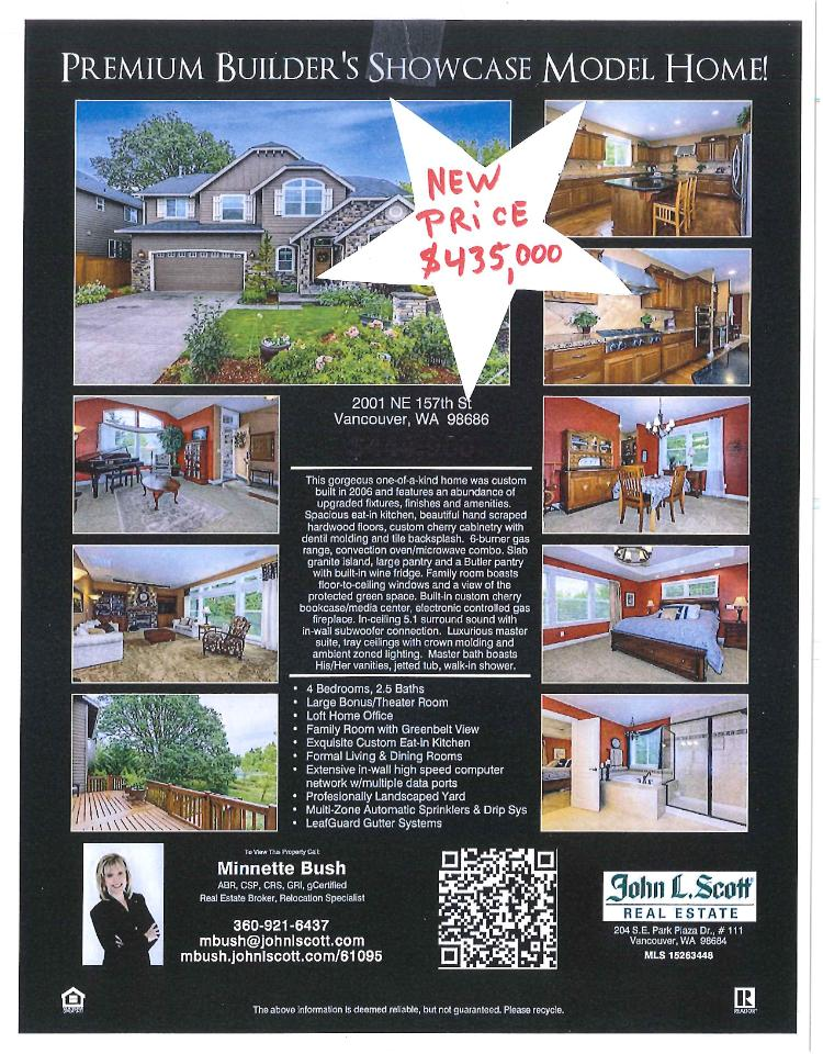 Real Estate Now for Sale at $435,000! Five Bedroom, two and a half Bath, 3335 square foot two story Cobblestone builder's showcase custom model home on .14 acre lot located at 2001 NE 157th Street, Vancouver, Washington 98686 in Clark County area 44 which is the North Salmon Creek area in Vancouver. The RMLS number is 15263448. It has one gas fireplace and a view of trees. It was built in 2006 and the local high school is Skyview High. The annual taxes are $4,448.06. It is not a short sale nor a bank owned property. The listing agent is Minnette Bush with John L Scott located at 204 SE Park Plaza Drive Suite 111, Vancouver, Washington 98684. Her email address is mbush@johnlscott.com and her web site address is http://www.johnlscott.com/mbush. All information on this eFlyer is believed to be reliable as of August 27th, 2015, but is not guaranteed and subject to change. Buyer is to verify all information. Say you saw this listing information on http://www.ezRealEstateFlyers.com.