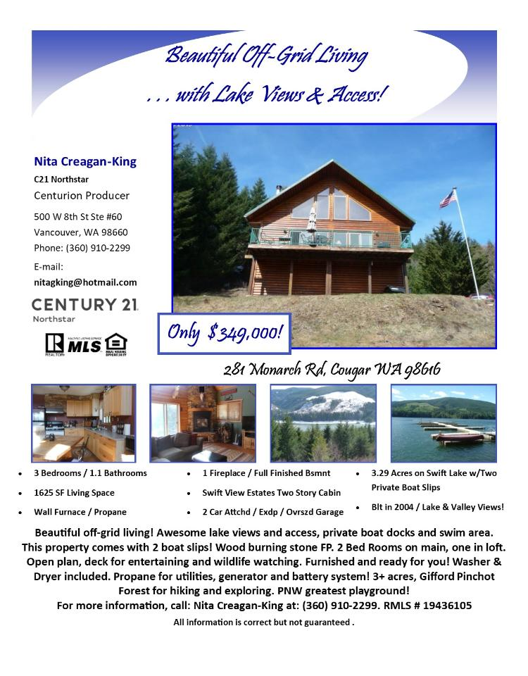 Real Estate for Sale at $349,000! Come and view this beautiful three bedroom, one full and one half bath, 1625 square foot two story Swift Lake Reservoir view cabin with off-grid living on 3.29 acres on Swift Lake located on a private driveway at 281 Monarch Road, Cougar, Washington 98616 in Skamania County. It has one wood burning fireplace and a view of a valley & lake. It was built in 2004 and has an attached, extra deep two car oversized garage. The local high school is Woodland High and the annual taxes due are $3,218.00. It is not a short sale nor a bank owned property. Nita Creagan-King is the listing broker with Century 21 Northstar located at 500 W 8th Street Suite 60, Vancouver, Washington 98660. Her email address is nitagking@hotmail.com. All information on this eFlyer is believed to be reliable as of May 9th, 2019, but is not guaranteed and subject to change. Buyer is to verify all information. RMLS/NWMLS Real Estate Brokes are committed to an Equal Housing Opportunity. Say you saw this listing information on http://www.ezRealEstateFlyers.com.
