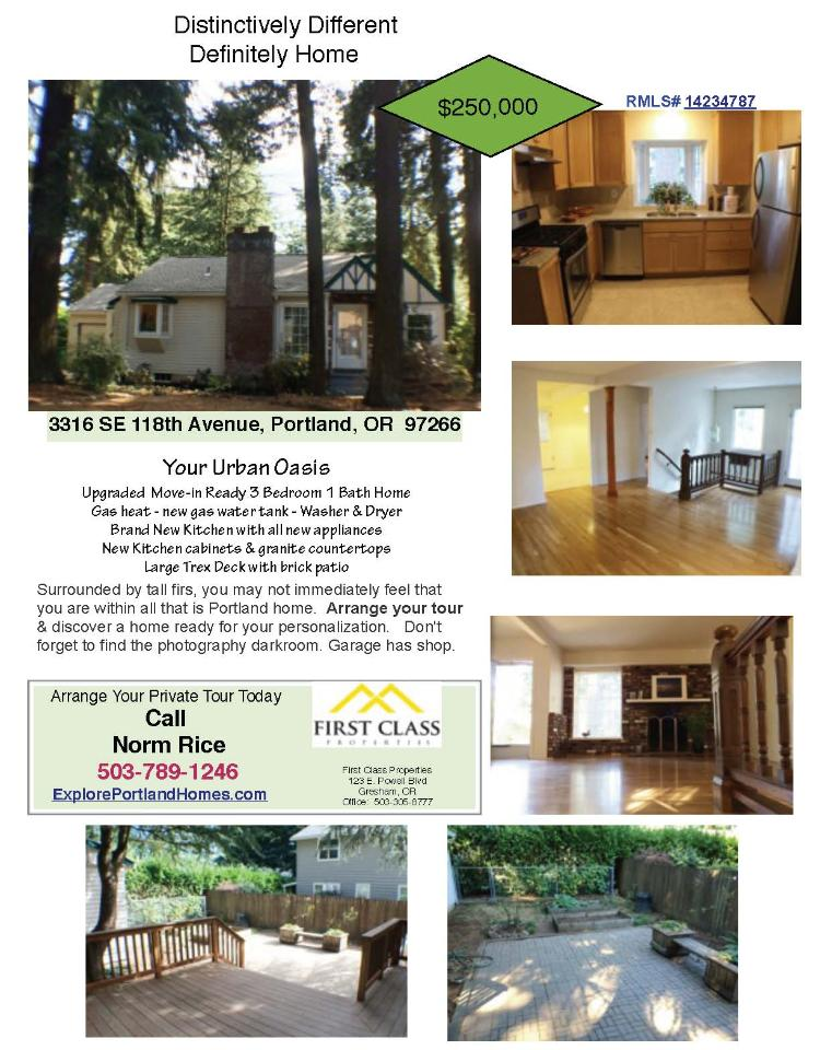 Real Estate for Sale at $250,000! Three Bedroom, one Bath, 1742 square foot updated two level Bungalow home surrounded by tall firs on .16 acre lot located at 3316 SE 118th Avenue, Portland, Oregon 97266 in Multnomah County area of Southeast Portland. The RMLS number is 14234787. It has one wood fireplace and is not considered to be a view home. It was built in 1925 and the local high school is David Douglas. The annual taxes due are $2,771.65. It is not a short sale nor a bank owned property. The listing agent is Norman Rice with First Class Properties located at 3602 NE 134th Avenue, Portland, Oregon 97230. His email address is normrice@mac.com and his web site address is http://www.portlandhomesonline.com. All information on this eFlyer is believed to be reliable as of September 26th, 2014, but is not guaranteed and subject to change. Buyer is to verify all information. Say you saw this listing information on http://www.ezRealEstateFlyers.com.