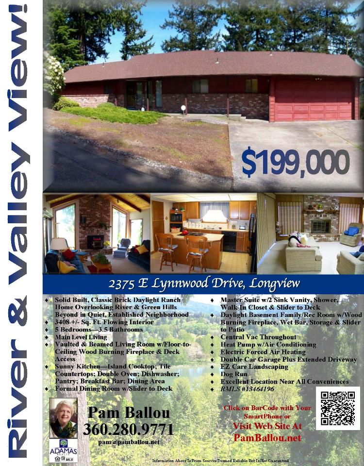 Longview, Washington-Cowlitz County Real Estate for Sale at $199,000! Five Bedroom, three and a half Bath, 3408 square foot classic brick two level Daylight view Ranch on .3 acre lot located at 2375 E Lynnwood Drive, Longview, Washington 98632 in Cowlitz County. The RMLS number is 13464196. It has two wood burning fireplaces and a territorial view of a river and mountain. It was built in 1979 and the local high school is Mark Morris High. The annual taxes due are $3,394.72. It is not a short sale nor a bank owned property. The listing agent is Pamela Ballou with Adamas Realty located at 1706 D Street Suite B, Vancouver, Washington 98663. Her email address is pam@pamballou.net. All information on this eFlyer is believed to be reliable as of August 19th, 2013, but is not guaranteed and subject to change. Buyer is to verify all information. Say you saw this listing information on http://www.ezRealEstateFlyers.com.