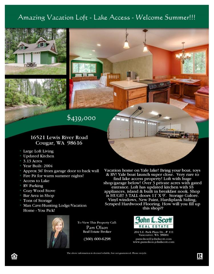 Real Estate for Sale at $439,000! Come and view this 1,000 square foot, one level Loft living with one Bath over a three car Garage/Shop on 3.13 acres with Yale Lake access located at 16521 Lewis River Road, Cougar, Washington 98616 in Cowlitz County area 81 which is not in Woodland city limits or school district. The RMLS number is 16177826. It has one stove fireplace and a territorial view which includes a view of the lake. It was built in 2004 and the local high school is Woodland High. The annual taxes due are $1,747.40. It is not a short sale nor a bank owned property. Pam Olson is the listing agent with John L Scott located at 204 SE Park Plaza Drive Suite 111, Vancouver, Washington 98684. Her email address is pamolson@johnlscott.com and her web site address is http://www.johnlscott.com/pamo. All information on this eFlyer is believed to be reliable as of May 31st, 2016, but is not guaranteed and subject to change. Buyer is to verify all information. Say you saw this listing information on http://www.ezRealEstateFlyers.com.