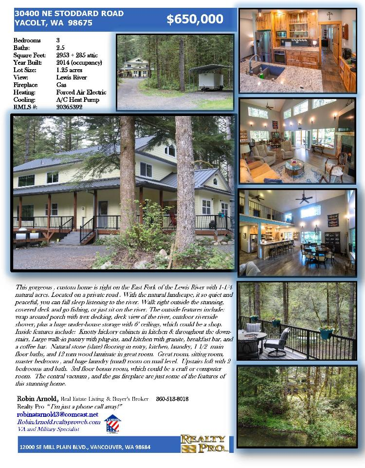 Real Estate for Sale at $650,000! Come and view this gorgeous three bedroom, two full and one bath, 3236 square foot three level custom loft style home on .125 acres on east fork of Lewis River located at 30400 NE Stoddard Road, Yacolt, Washington 98675 in Clark County area 66 which is in the Yacolt area of Clark County. The RMLS number is 20365392. It has one propane fireplace and a view of a river and trees. It was built in 2014 and has a carport to park under. The local high school is Battle Ground High School and the annual taxes due are $5,106.25. It is not a short sale nor a bank owned property. Robin Arnold is the listing broker with Realty Pro, Inc located at 12000 SE Mill Plain Boulevard Suite 101, Vancouver, Washington 98684. Her email address is robina3@comcast.net. All information on this eFlyer is believed to be reliable as of May 22nd, 2020, but is not guaranteed and subject to change. Buyer is to verify all information. RMLS/NWMLS Real Estate Brokers are committed to an Equal Housing Opportunity. Say you saw this listing information on https://www.ezRealEstateFlyers.com.