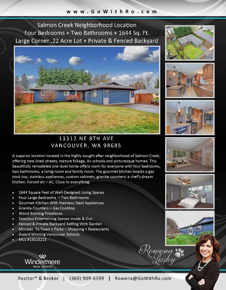 Real Estate for Sale at $350,000! Come and view this beautifully remodeled four bedroom, two bath, 1644 square foot one level Salmon Creek ranch style home on a large .22 acre corner lot with a fenced backyard located at 13312 NE 8th Avenue, Vancouver, Washington 98685 in Clark County area 42 which is the South Salmon Creek area in Vancouver. The RMLS number is 19025221. It has one wood burning fireplace and is not considered to be a view home. It was built in 1979 and has an attached two car garage. The local high school is Skyview High and the annual taxes due are $3,487.26. It is not a short sale nor a bank owned property. Rowena Lusby is the listing broker with Windermere Stellar located at 12500 SE 2nd Circle Suite 205, Vancouver, Washington 98684. Her email address is rowena@gowithro.com and her website address is http://www.gowithro.com. All information on this eFlyer is believed to be reliable as of January 25th, 2019, but is not guaranteed and subject to change. Buyer is to verify all information. RMLS/NWMLS Real Estate Brokers are committed to an Equal Housing Opportunity. Say you saw this listing information on http://www.ezRealEstateFlyers.com.