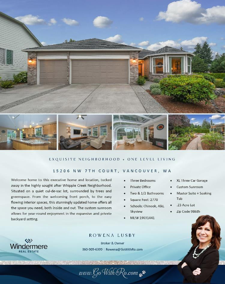 Real Estate for Sale at $589,900! Come and view this executive three bedroom, two full and one half bath, 2770 square foot one level stunningly updated Whipple Creek home with a custom sunroom on a large, easy care .23 acre landscaped lot located at 15206 NW 7th Court, Vancouver, Washington 98685 in Clark County area 43 which is the North Felida area in Vancouver. It has one gas burning fireplace and a territorial view. It was built in 2003 and has an extra large three car garage. The local high school is Skyview High and the annual taxes due are $5,201.10. It is not a short sale nor a bank owned property. Rowena Lusby is the listing broker with Windermere Stellar located at 12500 SE 2nd Circle Suite 205, Vancouver, Washington 98684. Her email address is rowena@gowithro.com and her website address it http://www.gowithro.com. All information on this eFlyer is believed to be reliable as of July 8th, 2019, but is not guaranteed and subject to change. Buyer is to verify all information. RMLS/NWMLS Real Estate Brokers are committed to an Equal Housing Opportunity. Say you saw this listing information on https://www.ezRealEstateFlyers.com.
