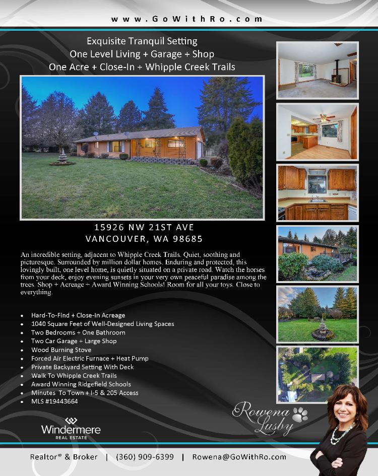 Real Estate for Sale at $425,000! Come and view this lovingly built two bedroom, one bath, 1040 square foot one level ranch style home plus a shop on a 1.03 close-in acre by Whipple Creek Trails located at 15926 NW 21st Avenue, Vancouver, Washington 98685 in Clark County area 43 which is the North Felida area in Vancouver. The RMLS number is 19443664. It has one wood burning stove and a view of trees. It was built in 1982 and has an attached two car garage. The local high school is Ridgefield High and the annual taxes due are $3,840.48. It is not a short sale nor a bank owned property. Rowena Lusby is the listing broker with Windermere Stellar located at 12500 SE 2nd Circle Suite 205, Vancouver, Washington 98684. Her email address is rowena@gowithro.com and her website address is http://www.gowithro.com. All information on this eFlyer is believed to be reliable as of February 25th, 2019, but is not guaranteed and subject to change. Buyer is to verify all information. RMLS/NWMLS Real Estate Brokers are committed to an Equal Housing Opportunity. Say you saw this listing information on http://www.ezRealEstateFlyers.com.