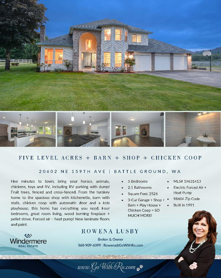 Real Estate for Sale at $625,000! Come and view this exceptional four bedroom, two full and one half bath, 2526 square foot two story turnkey home on five fenced level acres + barn + shop and many other outbuildings located at 20602 NE 159th Avenue, Battle Ground, Washington 98604 in Clark County area 61. It has one pellet/wood stove and has a territorial view. It was built in 1991 and has an attached three car garage. The local high school is Battle Ground High and the annual taxes due are $6,021.15. It is not a short sale nor a bank owned property. Rowena Lusby is the listing broker with Windermere Stellar located at 12500 SE 2nd Circle Suite 205, Vancouver, Washington 98684. Her email address is rowena@gowithro.com and her website address is http://www.gowithro.com. All information on this eFlyer is believed to be reliable as of June 1st, 2019, but is not guaranteed and subject to change. Buyer is to verify all information. RMLS/NWMLS Real Estate Brokers are committed to an Equal Housing Opportunity. Say you saw this listing information on http://www.ezRealEstateFlyers.com.