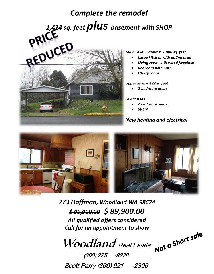 Woodland, WA-Clark County Real Estate for Sale Now at $89,900. Three Bedroom, one and a half Bath, 2320 square foot two story home plus Basement with Shop located at 773 Hoffman Street, Woodland, Washington 98674 in Clark County area 80 which is in the Woodland City Limits. The RMLS number is 12658377. It has one wood fireplace and is not considered to be a view home. It was built in 1924 and the local high school is Woodland High. The annual taxes due are $1,623. It is not a Short Sale nor a Bank Owned property. The listing agent is Scott Perry with Woodland Real Estate located at 211 Davidson Avenue, Woodland, Washington 98674. His email address is scottperry@cni.net