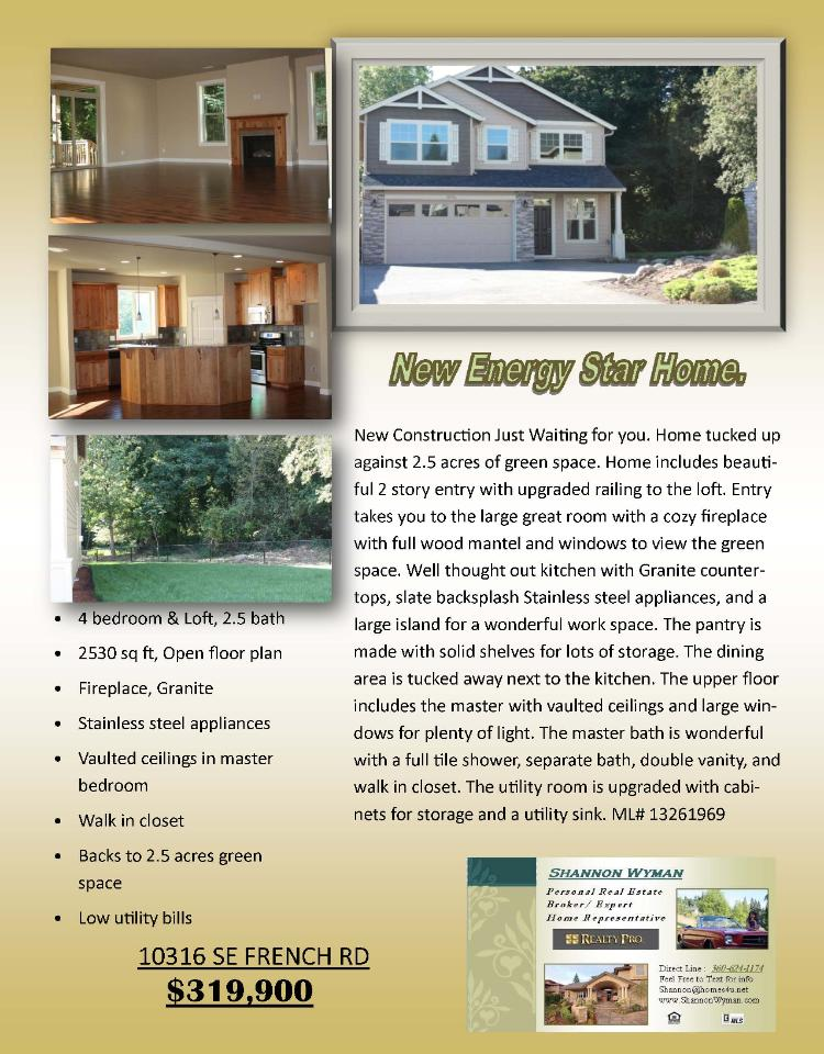 Real Estate for sale at $319,900! Four Bedroom, three Bath, 2530  square foot new Energy Star two story Sheldon home on .14 acre lot backs to 2.5 acres of green space at 10316 SE French Road, Vancouver, Washington 98664 in Clark County area 23 which is the East Heights area in Vancouver. The RMLS number is 13261969. It has one gas fireplace and a territorial view which includes a pond and trees. It was built in 2013 and the local high school is Mountain View High. The annual taxes due are $1,211.34. It is not a short sale nor a bank owned property. The listing agent is Shannon Wyman with Realty Pro located at 12000 SE Mill Plain Boulevard Suite 101, Vancouver, Washington 98684. Her email address is shannon@homes4u.net and her web site address is http://www.ShannonWyman.com. All information on this eFlyer is believed to be reliable as of November 11th, 2013, but is not guaranteed and subject to change. The buyer is to verify all information. Say you saw this listing information on http://www.ezRealEstateFlyers.com.