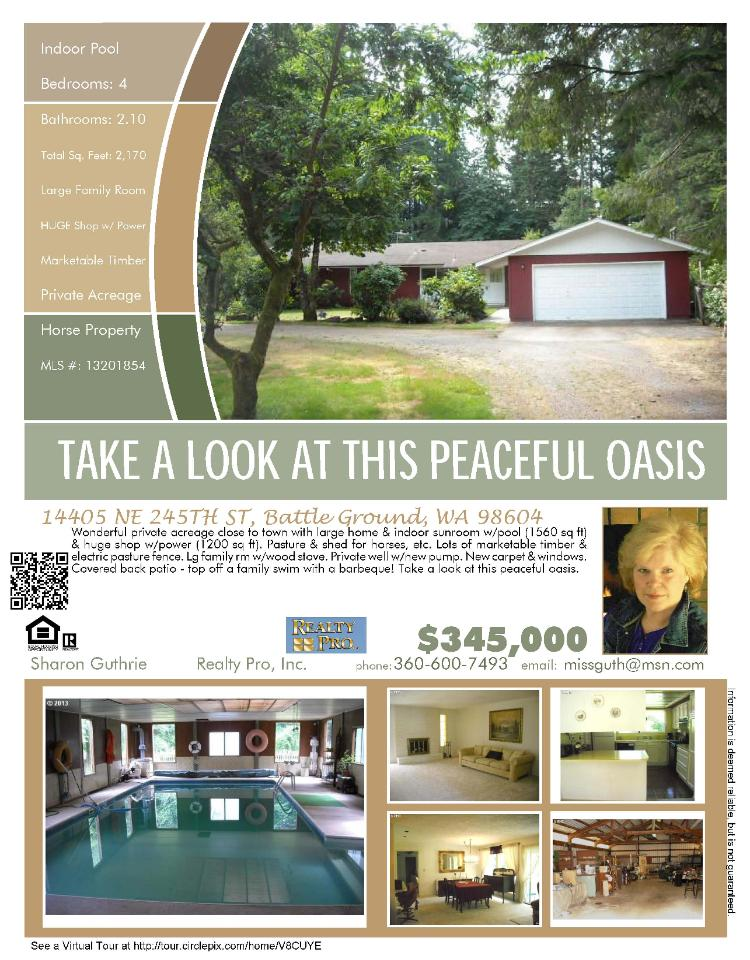 Battle Ground, Washington-Clark County Real Estate for Sale at $345,000! Four Bedroom, two and a half Bath, 2170 square foot one level home on 2.36 close-in acres with indoor pool, shop and is a horse property located at 14405 NE 245th Street, Battle Ground, Washington 98604 in Clark County area 61 which is the Battle Ground area. The RMLS number is 13201854. It has two firsplaces with one as a wood stove and it has views of trees. It was built in 1973 and the local high school is Battle Ground High. The annual taxes due are $751.39. It is not a short sale nor a bank owned property. The listing agent is Sharon Buthrie with Realty Pro Inc located at 12000 SE Mill Plain Boulevard Suite 101, Vancouver, Washington 98684. Her email address is missguth@msn.com. All information on this eFlyer is believed to be reliable as of September 4th, 2013, but is not guaranteed and subject to change. Buyer is to verify all information.  Say you saw this listing information on http://www.ezRealEstateFlyers.com.