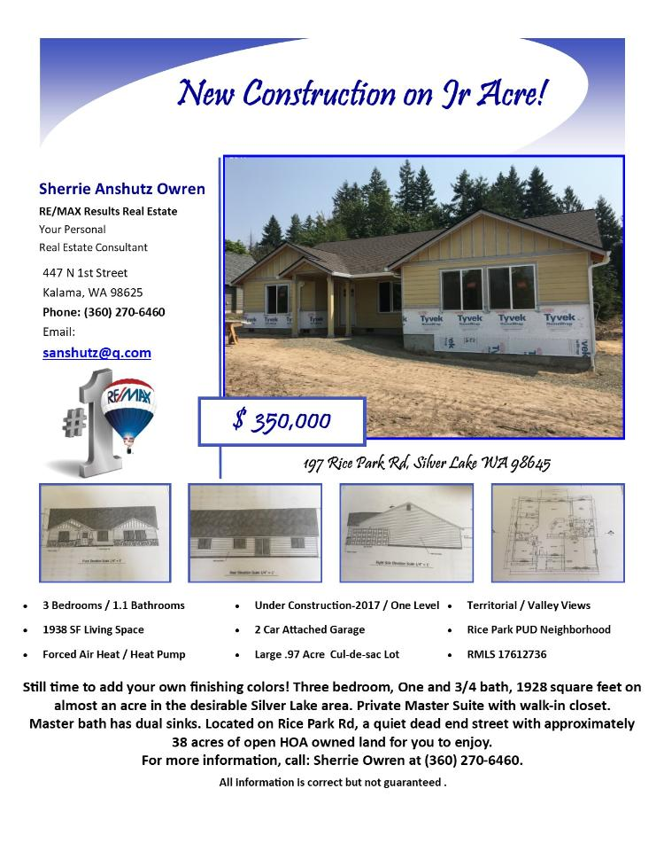 Real Estate no longer for sale! New three bedroom, one full and one half bath, 1938 square foot one level Rice Park PUD home on a large .97 acre cul-de-sac lot located at 197 Rice Park Road, Silver Lake, Washington 98645 in Cowlitz County. The RMLS number is 17612736. It does not have a fireplace but does have a valley and territorial view. It is new and under construction as of 2017 and has an attached two car garage. The local high school is Toutle High and the annual taxes due are $521.96. It is not a short sale nor a bank owned property. Sherrie Anshutz Owren is the listing agent with RE/MAX Results Real Estate located at 523 N 1st Street, Kalama, Washington 98625. Her email address is sanshutz@q.com. All information on this eFlyer is believed to be reliable as of August 14th, 2017, but is not guaranteed and subject to change. Buyer is to verify all information. Say you saw this listing information on http://www.ezRealEstateFlyers.com.