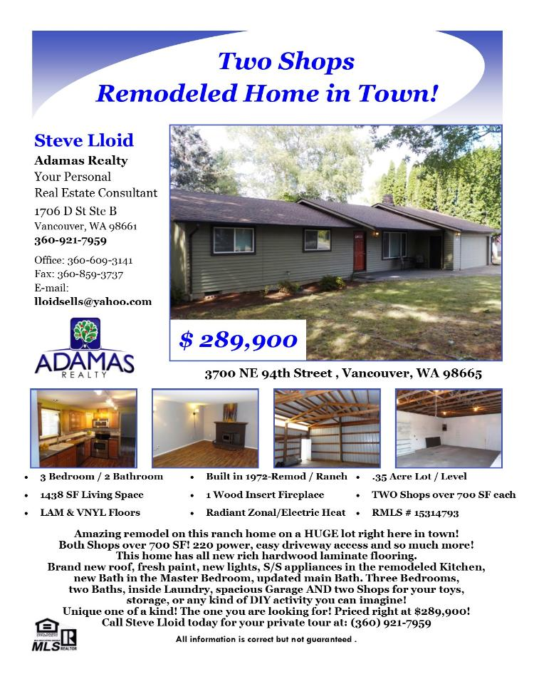 Real Estate for Sale at $289,900! Three Bedroom, two Bath, 1438 square foot totally remodeled one level NE Hazel Dell Ranch with two Shops on large .35 acre lot located at 3700 NE 94th Street, Vancouver, Washington 09665 in Clark County area 42 which is the South Salmon Creek area in Vancouver. The RMLS number is 15314793. It has one wood insert fireplace and a territorial view. It was built in 1972 and the local high school is Skyview High. The annual taxes due are $2,695.08. It is not a short sale nor a bank owned property. The listing agent is Steve Lloid with Adamas Realty located at 1400 Main Street, Vancouver, Washington 98660. His email address is lloidsells@yahoo.com. All information on this eFlyer is believed to be reliable as of July 14th, 2015, but is not guaranteed and subject to change. Buyer is to verify all information. Say you saw this listing information on http://www.ezRealEstateFlyers.com.