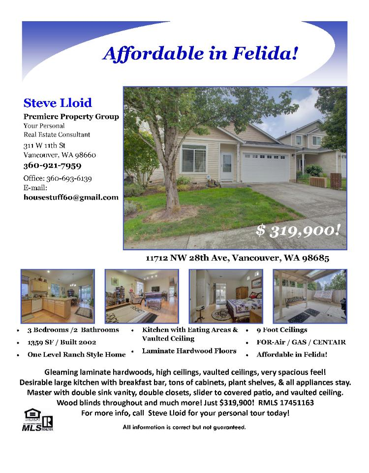 Real Estate for sale at $319,900! Come and view this affordable three bedroom, two bath, 1359 square foot one level North Felida area home on a level lot located at 11712 NW 28th Avenue, Vancouver, Washington 98685 in Clark County area 43 which is the North Felida area in Vancouver. The RMLS number is 17451163. It does not have a fireplace nor is it considered to be a view home. It was built in 2002 and has an attached two car garage. The local high school is Columbia River High and the annual taxes due are $2,791.70. It is not a short sale nor a bank owned property. Steve Lloid is the listing agent with Premiere Property Group located at 311 W 11th Street, Vancouver, Washington 98660. His email address is housestuff60@gmail.com. All information on this eFlyer is believed to be reliable as of October 27th, 2017, but is not guaranteed and subject to change. Buyer is to verify all information. Say you saw this listing information on http://www.ezRealEstateFlyers.com.