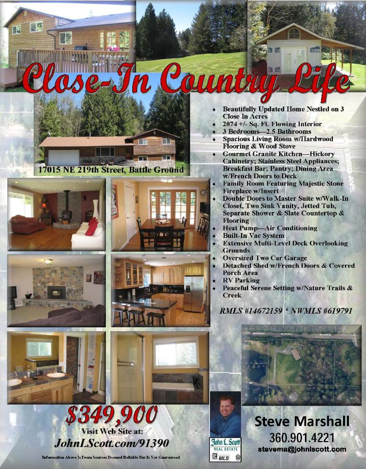 Real Estate for Sale at $349,900! Three Bedroom, two and a half Bath, 2074 square foot close-in tri-level two story updated home with detached Shed on 3.03 acres located at 17015 NE 219th Street, Battle Ground, Washington 98604 in Clark County area 61 which is the Battle Ground area. The RMLS number is 14672159. It has two wood stoves and a view of trees. It was built in 2005 and the local high school is Battle Ground High. The annual taxes due are $3,823.68. It is not a short sale nor a bank owned property. The listing agent is Steve Marshall with John L Scott located at 204 SE Park Plaza Drive Suite 111, Vancouver, Washington 98684. His email address is stevema@tds.net and his web site address is http://www.JohnLScott.com/stevema  All information on this eFlyer is believed to be reliable as of April 16th, 2014, but is not guaranteed and subject to change. Buyer is to verify all information.  Say you saw this listing information on http://www.ezRealEstateFlyers.com.