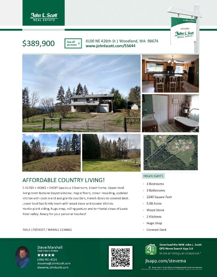Real Estate for sale at $389,900! Come and view this updated three bedroom, three bath, 2240 square foot two story Grist Mill home with shop on a large 5.08 acre lot located at 8100 NE 426th Street, Woodland, Washington 98674 in Clark County area 71 which is the North Central area in Clark County. The RMLS number is 17653037. It has one wood burning stove and a territorial view which includes a trees. It was built in 1978 and has an attached one car garage. The local high school is Woodland High and the annual taxes due are $521.97. It is not a short sale nor a bank owned property. Steve Marshall is the listing agent with John L Scott located at 204 SE Park Plaza Drive Suite 111, Vancouver, Washington 98684. His email address is stevema@tds.net and his website address is http://www.stevema.johnlscott.com. All information on this eFlyer is believed to be reliable as of April 25th, 2017, but is not guaranteed and subject to change. Buyer is to verify all information. Say you saw this listing information on http://www.ezRealEstateFlyers.com.