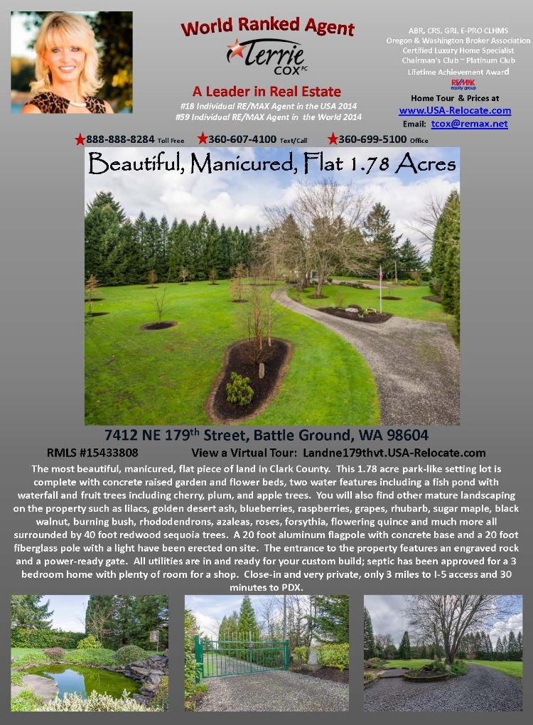Real Estate for Sale at $250,000! Beautifully manicured flat park-like and close-in 1.78 acres with Redwood trees ready to build your custom home on located at 7412 NE 179th Street, Battle Ground, Washington 98604 in Clark County area 61 which is the Battle Ground area. The RMLS number is 15433808. It does not have a fireplace but does have a view of trees. It is acreage ready to be built on and the local high school is Battle Ground High. The annual taxes due are $1,447.86. It is not a short sale nor a bank owned property. The listing agent is Terrie Cox with RE/MAX Equity Group located at 7700 NE Greenwood Drive Suite 100, Vancouver, Washington 98662. Her email address is terrie@terriecox.net and her web site address is http://www.usa-relocate.com. All information on this eFlyer is believed to be reliable as of March 25th, 2015, but is not guaranteed and subject to change. Buyer is to verify all information. Say you saw this listing information on http://www.ezRealEstateFlyers.com.