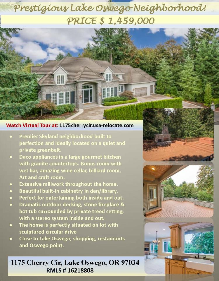 Real Eastate NOW for Sale at $1,459,000! Six Bedrooms, four full and three half Bath, 6300 square foot premier three level Skylands view Estate in prestigious neighborhood on .98 acre lot located at 1175 Cherry Circle, Lake Oswego, Oregon, 97034 in Clackamas County. The RMLS number is 15007253. It has three gas burning fireplaces and a territorial view which includes trees. It was built in 2003 and the local high school is Lakeridge High. The annual taxes due are $23,116.93. It is not a short sale nor a bank owned property. The listing agent is Terrie Cox with RE/MAX Equity Group located at 7700 NE Greenwood Drive Suite 100, Vancouver, Washington 98662. Her email address is tcox@remax.net and her web site address is http://www.usa-relocate.com. All information on this eFlyer is believed to be reliable as of May 11th, 2016, but is not guaranteed and subject to change. Buyer is to verify all information. Say you saw this listing information on http://www.ezRealEstateFlyers.com.