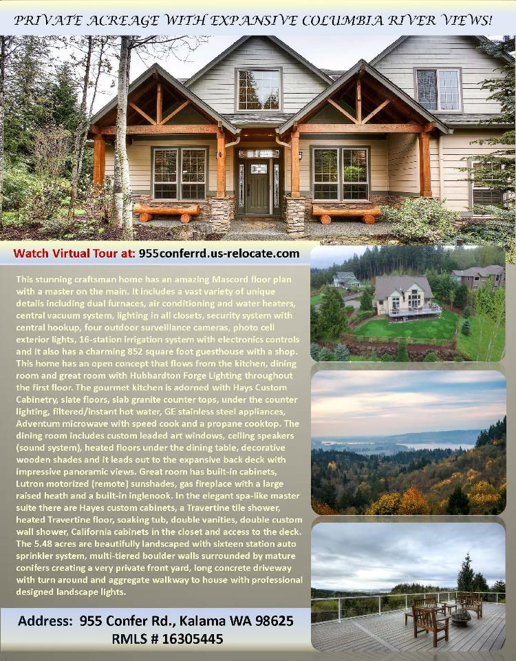 Real Estate for Sale at $559,000! Come and view this 3698 square foot two story Confer Ridge Estates home on 5.48 private acres with expansive Columbia River views located at 955 Confer Road, Kalama, Washington 98625 in Cowlitz County area 81 which is not in the Woodland city limits or school district. The RMLS number is 16305445. It has one propane fireplace and an expansive view of the Columbia River and city lights. It was built in 2005 and the local high school is Kalama High. The annual taxes due are $4,168.20. It is not a short sale nor a bank owned property. Terrie Cox is the listing agent with RE/MAX Equity Group located at 7700 NE Greenwood Drive Suite 100, Vancouver, Washington 98662. Her email address is terrie@terriecox.net and her web site address is http://www.usa-relocate.com. All information on this eFlyer is believed to be reliable as of April 11th, 2016, but is not guaranteed and subject to change. Buyer is to verify all information. Say you saw this listing information on http://www.ezRealEstateFlyers.com.