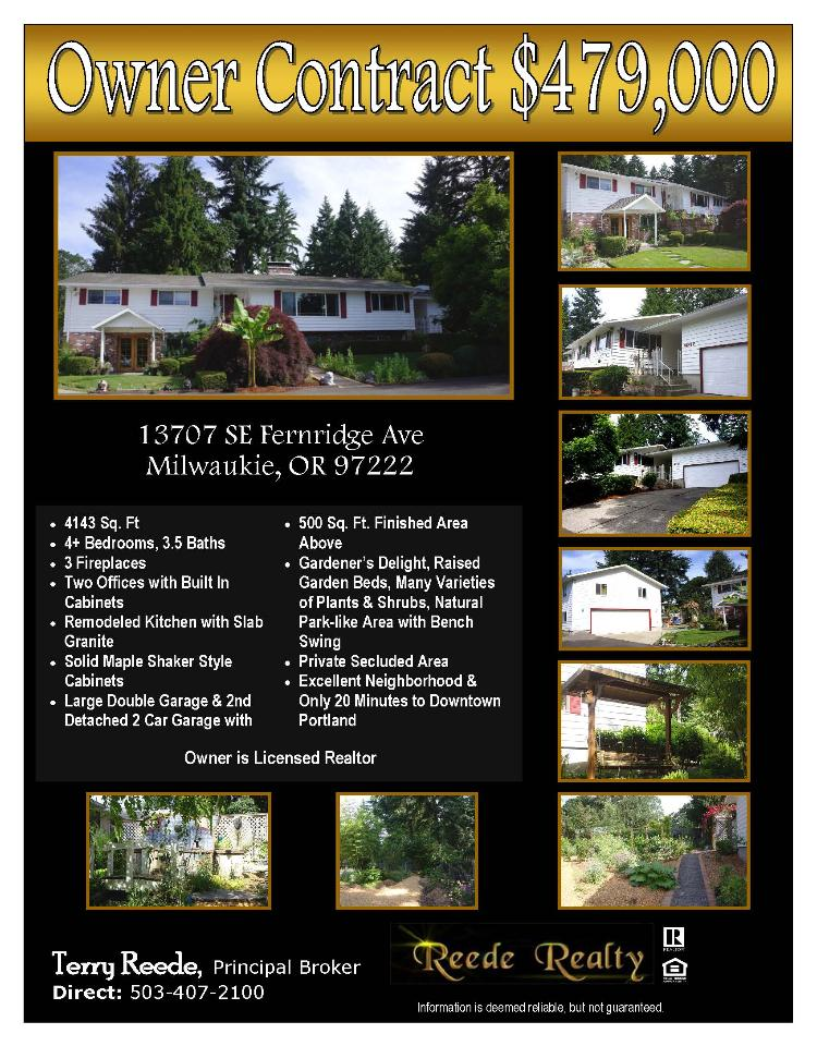 Real Estate for Sale at $479,900! Four Bedroom, three full and one half Bath, 4143 square foot two story Hillcrest Day Ranch with Full Basement plus an extra two car Garage on large .45 acre lot located at 13707 SE Fernridge Avenue, Milwaukie, Oregon 97222 in Clackamas County. The RMLS number is 15183916. It has three fireplaces and is not considered to be a view home. It was built in 1971 and the local high school is Putnam High. The annual taxes due are $5,871.10. It is not a short sale nor a bank owned property. The listing agent is Terry Reede with Reede Realty located at 14312 SE Upper Aldercrest Drive, Milwaukie, Oregon 97267. His email address is terry@reede.com and his web site address is http://www.Reede.com. All information on this eFlyer is believed to be reliable as of October 1st, 2015, but is not guaranteed and subject to change. Buyer is to verify all information. Say you saw this listing information on http://www.ezRealEstateFlyers.com.