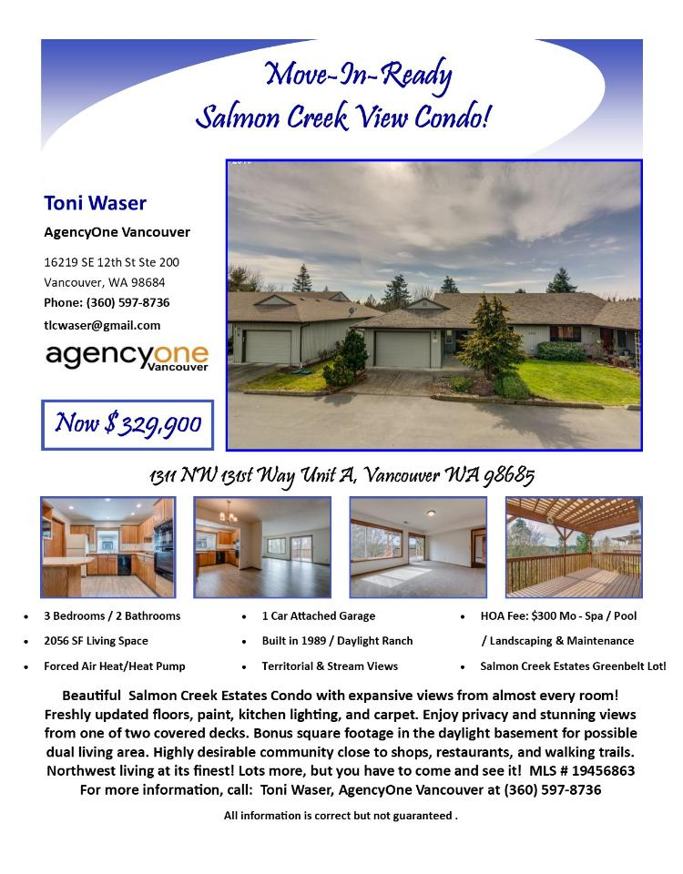 Real Estate for Sale at $329,900! Come and view this beautiful three bedroom, two bath, 2056 square foot two level daylight ranch style Salmon Creek Estates condo with view of the Salmon Creek greenbelt located at 1311 NW 131st Way Unit A, Vancouver, Washington 98685 in Clark County area 43 which is in the North Felida area of Vancouver. The RMLS number is 19456863. It has one gas burning fireplace and a territorial view of Salmon Creek. It was built in 1989 and has an attached one car garage. The local high school is Skyview High and the annual taxes due are $3,226.28. It is not a short sale nor a bank owned property. Toni Waser is the listing broker with AgencyOne Vancouver located at 3250 SE 164th Avenue Suite 100, Vancouver, Washington 98683. Her email address is tlcwaser@gmail.com. All information on this eFlyer is believed to be reliable as of October 10th, 2019, but is not guaranteed and subject to change. Buyer is to verify all information. RMLS/NWMLS Real Estate Brokers are committed to an Equal Housing Opportunity. Say you saw this listing information on https://www.ezRealEstateFlyers.com.