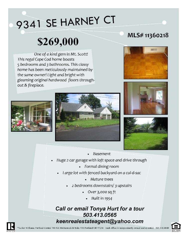 Portland Oregon Multnomah County Real Estate for sale-$269,000. Five bedroom, three bath, 3114 square foot three level Cape Cod home on .31 acre lot located at 9341 Southeast Harney Court, Portland, Oregon 97266, in Multnomah County area of Portland Southeast or Mt Scott area. The RMLS number is 11360218. It has one wood fireplace and is not considered to be a view home. It was built in 1954 and has been lovingly kept by one owner. The local high school is Marshal High. Annual taxes due are $3,215.19. It is not a short sale nor a bank owned property. The listing agent is Tonya Hurt with Keller Williams-PDX Central located at 700 Northeast Multnomah Street Ste 950, Portland, Oregon 97232. Her email address is keenrealestateagent@yahoo.com