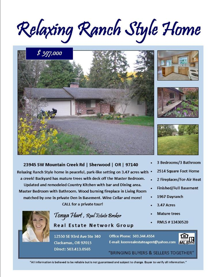 Sherwood, Oregon-Washington County Real Estate Now for Sale at $397,000! Three Bedroom, three Bath, 2514 square foot relaxing two level Ranch style home with full basement on 3.47 acres located at 23945 SW Mountain Creek Road, Sherwood, Oregon 97140 in Washington County area of Sherwood. The RMLS number is 13430520. It has two wood burning fireplaces and a view of trees. It was built in 1967 and the local high school is Hillsboro High. The annual taxes due is $3,836.53. It is not a short sale nor a bank owned property. The listing agent is Tonya Hurt with Real Estate Network Group located at 12550 SE 93rd Avenue Suite 340, Clackamas, Oregon 97015. Her email address is keenrealestateagent@yahoo.com. All information on this eFlyer is believed to be reliable as of September 25th, 2013, but is not guaranteed and subject to change. Buyer is to verify all information. Say you saw this listing information on http://www.ezRealEstateFlyers.com.