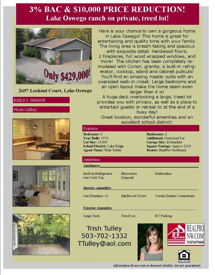 Real Estate No Longer for Sale! Three Bedroom, two Bath, 2219 square foot gorgeous one level Lake Oswego home on .37 acre lot located at 2697 Lookout Court, Lake Oswego, Oregon 97034 in Clackamas County. The RMLS number was 9084098. It does not have a fire place nor is it considered to be a view home. It was built in 1972 and the local high school is Lakeridge High. The annual taxes due are $4,489. It is not a short sale nor is it a bank owned property. The listing agent is Trish Tulley with Real Pro NW. Her email address is: ttulley@aol.com. All information on this eFlyer is believed to be reliable as of June 9th, 2015, but is not guaranteed and subject to change. Buyer is to verify all information. Say you saw this listing information on http://www.ezRealEstateFlyers.com.
